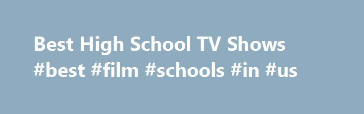 Best High School TV Shows #best #film #schools #in #us http://kenya.remmont.com/best-high-school-tv-shows-best-film-schools-in-us/  # The Best High School TV Shows 55k votes 7.8k voters 429k views 166 items List Rules: Teen television series that focus on the high school years. The best high school TV shows include fantastic dramas that highlight the ups and downs of teenagers. In some cases, these shows include elements of the supernatural or science fiction. These high school shows are…
