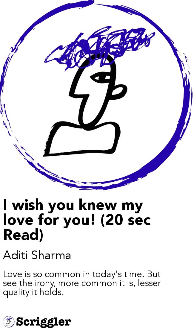 I wish you knew my love for you! (20 sec Read) by Aditi Sharma https://scriggler.com/detailPost/story/47300 Love is so common in today's time. But see the irony, more common it is, lesser quality it holds.