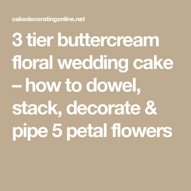 3 tier buttercream floral wedding cake – how to dowel, stack, decorate & pipe 5 petal flowers