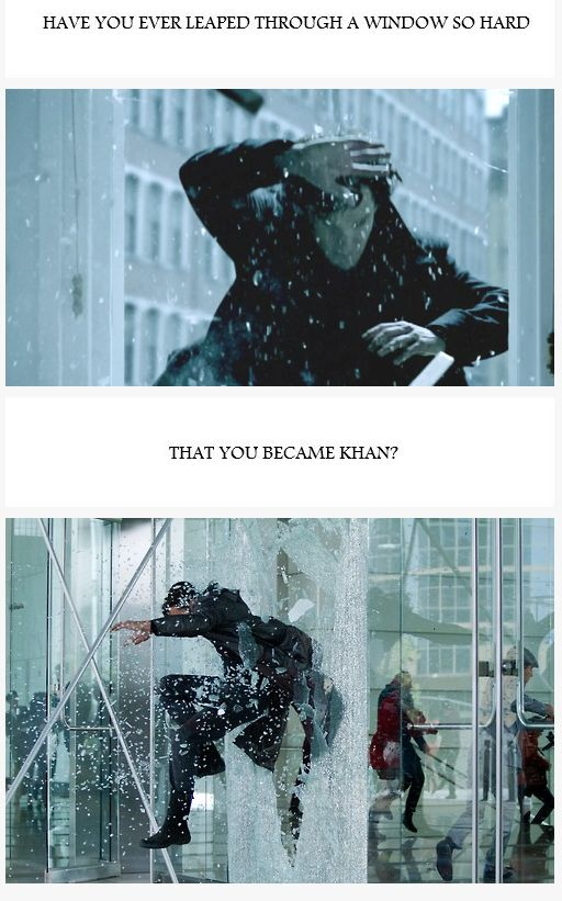 Have you ever leaped through a window so hard, that you became Khan?