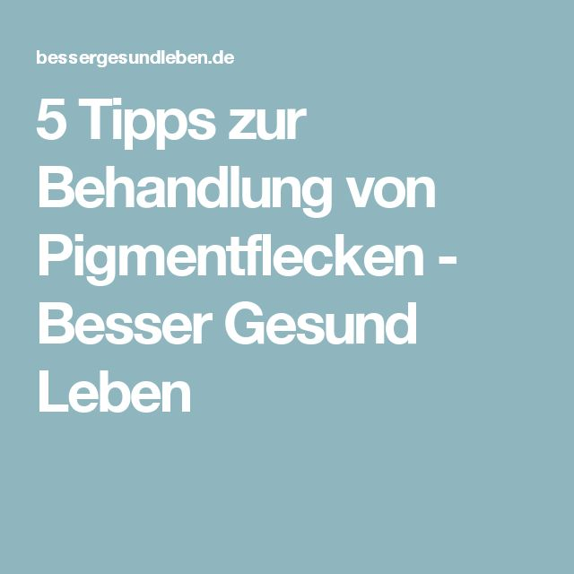 5 Tipps zur Behandlung von Pigmentflecken - Besser Gesund Leben