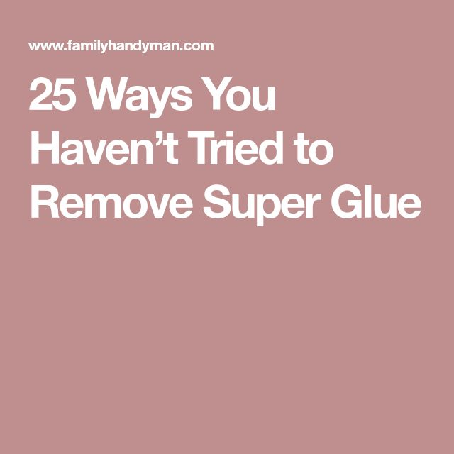 25 Ways You Haven't Tried to Remove Super Glue
