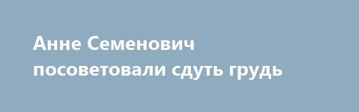 Анне Семенович посоветовали сдуть грудь http://fashion-centr.ru/2016/07/23/%d0%b0%d0%bd%d0%bd%d0%b5-%d1%81%d0%b5%d0%bc%d0%b5%d0%bd%d0%be%d0%b2%d0%b8%d1%87-%d0%bf%d0%be%d1%81%d0%be%d0%b2%d0%b5%d1%82%d0%be%d0%b2%d0%b0%d0%bb%d0%b8-%d1%81%d0%b4%d1%83%d1%82%d1%8c-%d0%b3%d1%80/  Недавно певица Анна Семенович поразила поклонников своей непропорциональной фигурой. В блоге Анны часто появляются ее свежие снимки с отдыха. Увидев их, подписчики певицы сразу отметили, что Семенович..