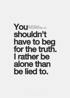 you shouldn't have to beg for the truth, i rather be alone that be lied to