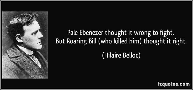 Pale Ebenezer thought it wrong to fight,   But Roaring Bill (who killed him) thought it right. (Hilaire Belloc) #quotes #quote #quotations #HilaireBelloc