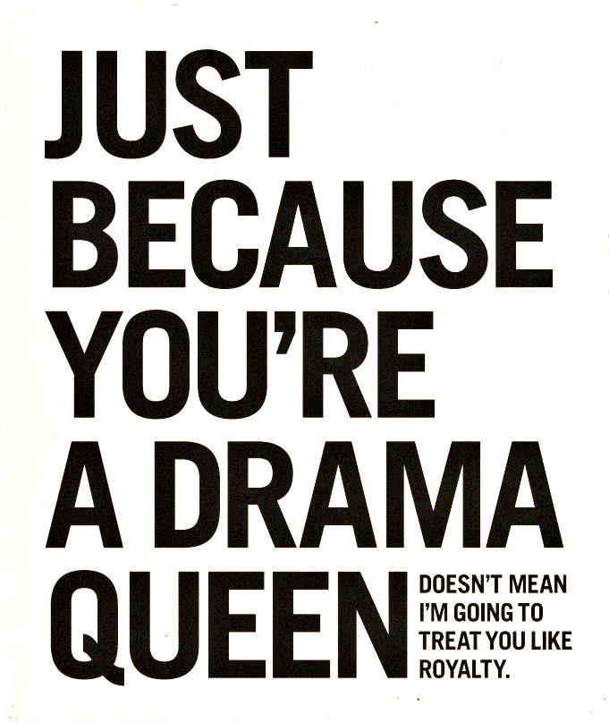 "Ha!!! But you sweet girl... I just can't help myself. Not calling you a ""drama queen"", just saying, the process of loving unconditionally, wouldn't end if you were. I love you!"