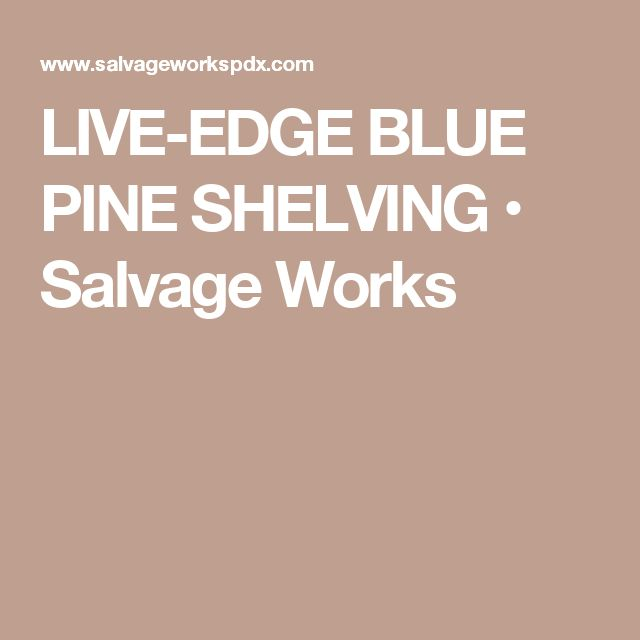 LIVE-EDGE BLUE PINE SHELVING • Salvage Works