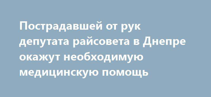 """Пострадавшей от рук депутата райсовета в Днепре окажут необходимую медицинскую помощь http://dneprcity.net/dnepropetrovsk/postradavshej-ot-ruk-deputata-rajsoveta-v-dnepre-okazhut-neobxodimuyu-medicinskuyu-pomoshh/  После инцидента женщину обследовали врачи семейной медицины. Об этом в эксклюзивном комментарии 056.ua рассказал и.о.директора департамента здравоохранения Днепровского горсовета Андрей Бабский. """"Женщину осмотрели, измерили артериальное давление, стабилизировали ее Завтра она"""