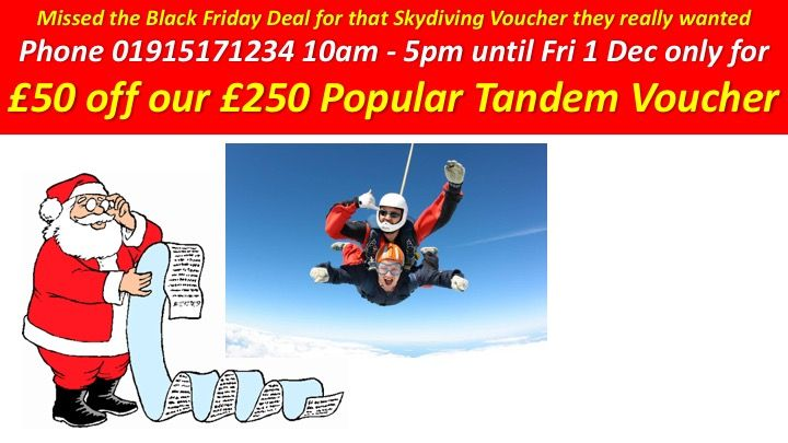 Missed the Black Friday Deal for that Skydiving Voucher they really wanted - then purchase on line 24/7/365 at http://skydiveacademy.org.uk/book/#voucher, or phone 01915171234 10am-5pm, until Fri 1 Dec only for £50 off our Popular Tandem Skydive Voucher - can also be used for the same price for the Solo Static Line Option.