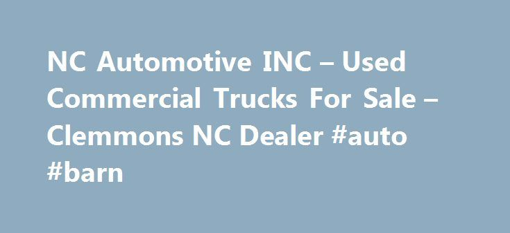NC Automotive INC – Used Commercial Trucks For Sale – Clemmons NC Dealer #auto #barn http://autos.nef2.com/nc-automotive-inc-used-commercial-trucks-for-sale-clemmons-nc-dealer-auto-barn/  #used jeeps for sale # NC Automotive INC Used Commercial Trucks For Sale, Wheels And Tires Clemmons NC If you're in NC looking for a Clemmons Used Commercial Trucks For Sale, Wheels And Tires lot, NC Automotive INC can help! We have a large inventory of Heavy Duty Truck Dealer, Discount Tires for customers…
