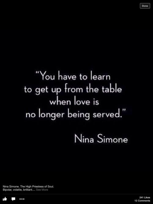 """""""You have to learn to get up from the table when love is no longer being served."""" ~ Nina Simone"""