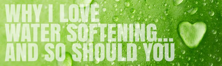 Why we love water softening (and you should too!).
