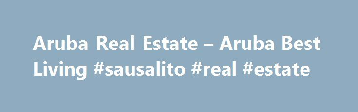 Aruba Real Estate – Aruba Best Living #sausalito #real #estate http://real-estate.remmont.com/aruba-real-estate-aruba-best-living-sausalito-real-estate/  #aruba real estate # Aruba Real Estate Aruba Real Estate An Aruba based real estate agent can help you through the entire process of buying a home, starting with the mortgage and continuing right through closing. He or she can help you shop for the best interest rate and terms and, if you wish, suggest… Read More »The post Aruba Real Estate…