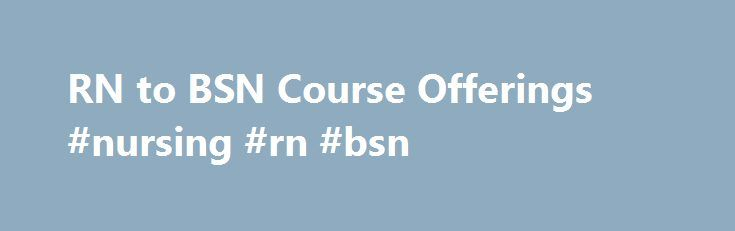RN to BSN Course Offerings #nursing #rn #bsn http://tulsa.remmont.com/rn-to-bsn-course-offerings-nursing-rn-bsn/  # Academics Academics Academics Academics Academics General Education and Pre-Requisite Courses for Belhaven RN-BSN RN-BSN Nursing Course Descriptions (NRN) Physical Assessment for the Practicing RN (3) Pre-reqs: Admission to the RN-BSN program. Co-reqs: NRN412, 413, 414; (Electives NRN415/416, 426/427) This course provides the framework for preparing students to perform…