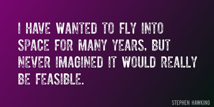 Quote by Stephen Hawking => I have wanted to fly into space for many years, but never imagined it would really be feasible.