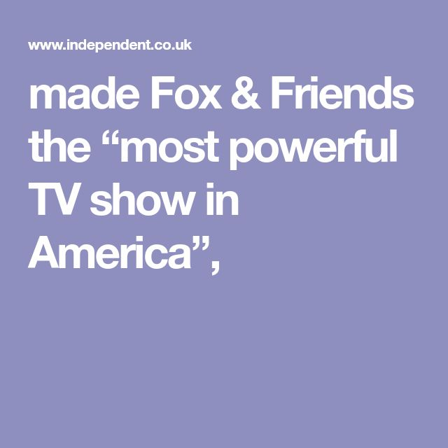 """made Fox & Friends the """"most powerful TV show in America"""","""