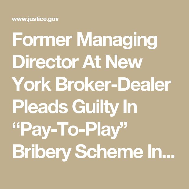 "Former Managing Director At New York Broker-Dealer Pleads Guilty In ""Pay-To-Play"" Bribery Scheme Involving Public Pension Fund  