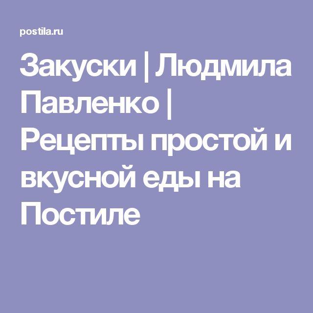 Закуски | Людмила Павленко | Рецепты простой и вкусной еды на Постиле