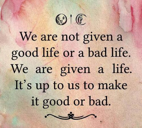 We are not given a good life or a bad life. We are given a life. It's up to us to make it good or bad.  We make the choice. Our path is up to us. Choose carefully.