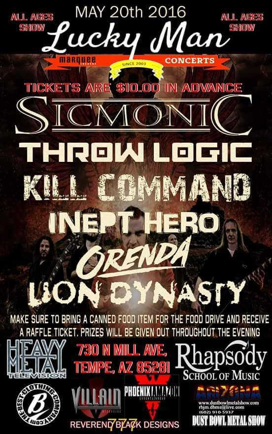 AZ! This Friday Night! May 20th at the Marquee Theater! Lucky Man Presents Sicmonic!  Throw Logic! Kill Command! Inept Hero! Orenda! Lion Dynasy! This is an All Ages Concert! There Will be Raffles and Prizes! Food Drive for the Hungry in Arizona! Each Canned Food Item will get You a Raffle Ticket! Hit us up for discounted tickets! Only $10!!!  Thank you! You all RULE!!!
