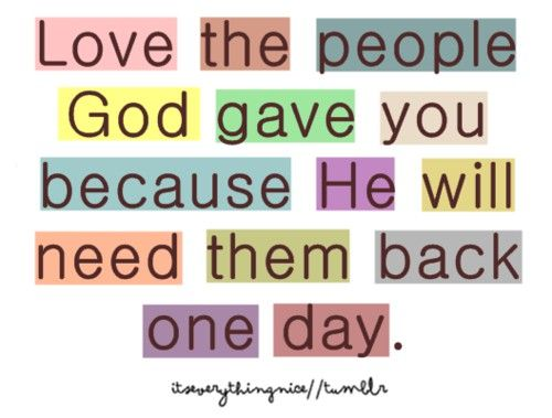 """Love the people God gave you because He will need them back"