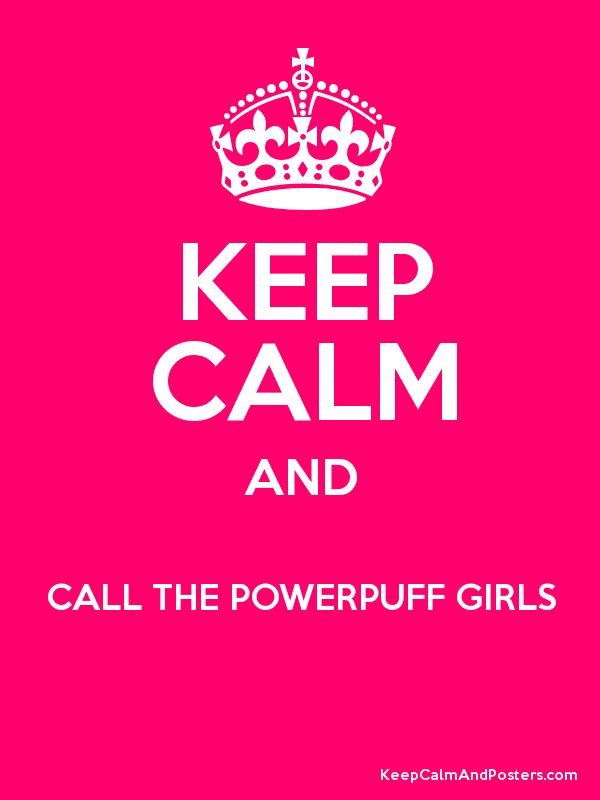 Keep Calm and CALL THE POWERPUFF GIRLS  Poster