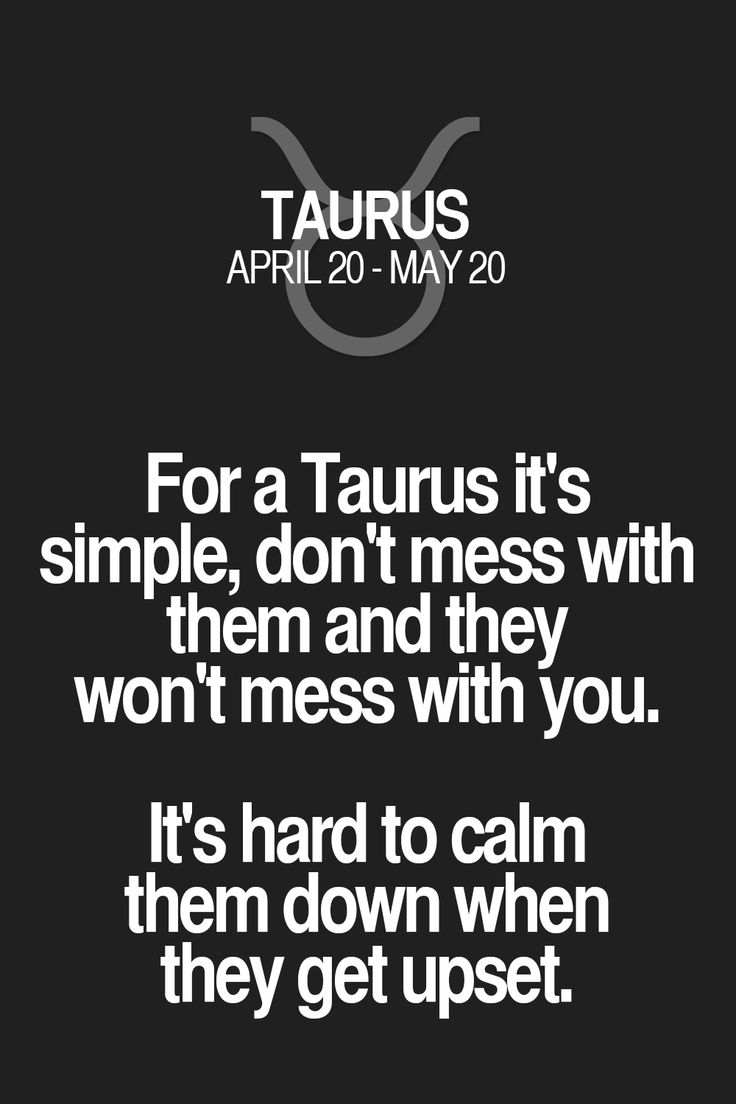 For a Taurus it's simple, don't mess with them and they won't mess with you. It's hard to calm them down when they get upset. Taurus | Taurus Quotes | Taurus Horoscope | Taurus Zodiac Signs