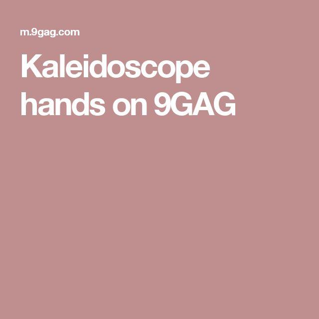 Kaleidoscope hands on 9GAG