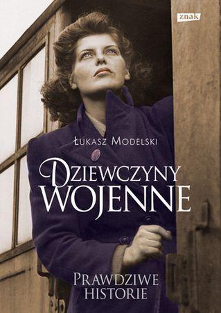 """Łukasz Modelski, """"Dziewczyny wojenne: prawdziwe historie"""", Znak, Kraków 2011. 335 stron"""