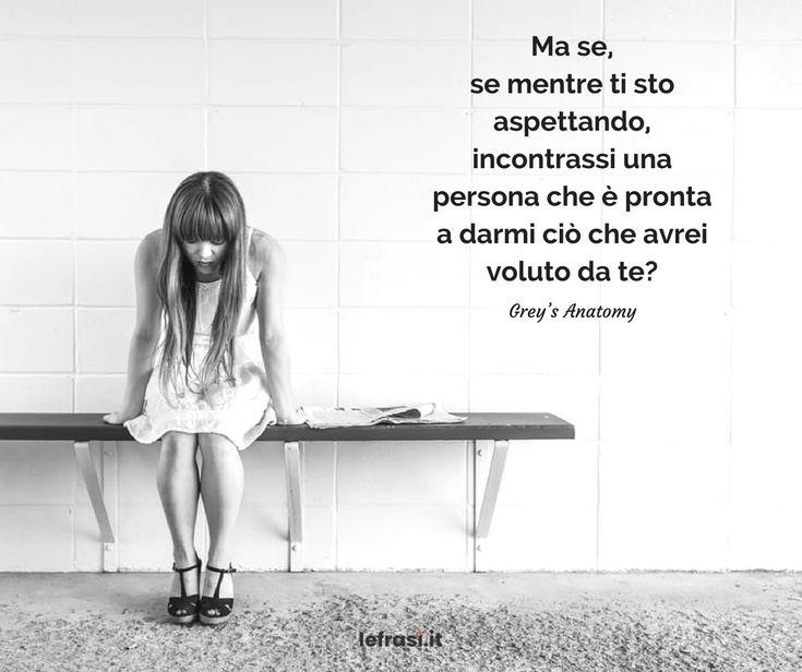 Ma se, se mentre ti sto aspettando, incontrassi una persona che è pronta a darmi ciò che avrei voluto da te? Grey's Anatomy http://www.lefrasi.it/frase/ti-sto-aspettando-incontrassi-persona/ #frasi #frasibelle #citazioni #quotes #motivazione #successo #ispirazione