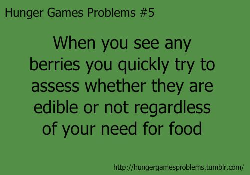 Hunger Games Problems #5- When you see any berries you quickly try to assess whether they are edible or not regardless of you need for food