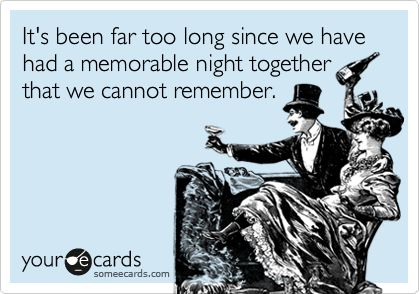 Funny Friendship Ecard: It's been far too long since we have had a memorable night together that we cannot remember.