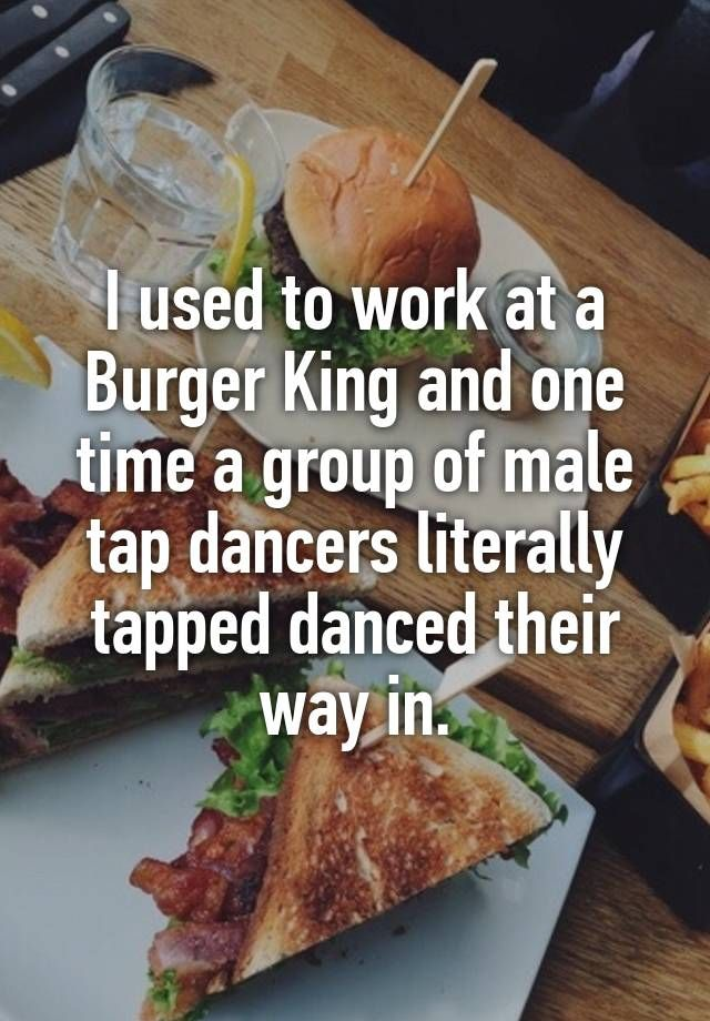 """""""I used to work at a Burger King and one time a group of male tap dancers literally tapped danced their way in."""""""
