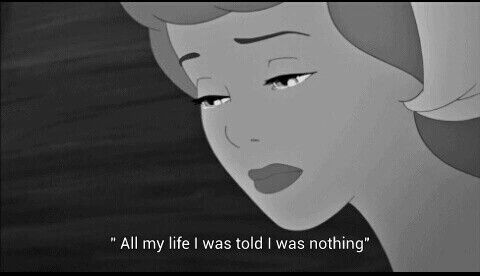 """""""All my life I was told I was nothing"""" — Cinderella"""