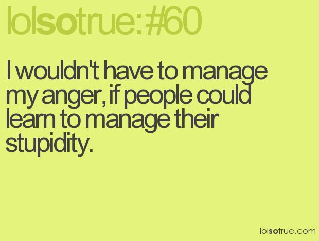 Lolsotrue: Lol So True, Quote, Funnies Pics, My Life, Lolsotrue, Stupidity People, Teenagers Posts, Anger Management, Funnies Stuff