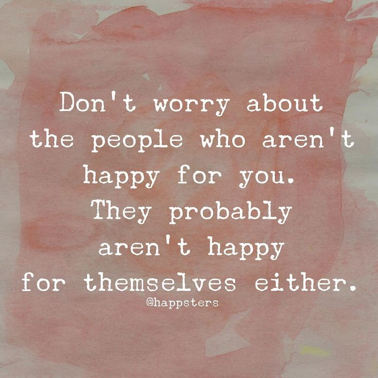 """Don't worry about the people who aren't happy for you. They probably aren't happy for themselves either. """