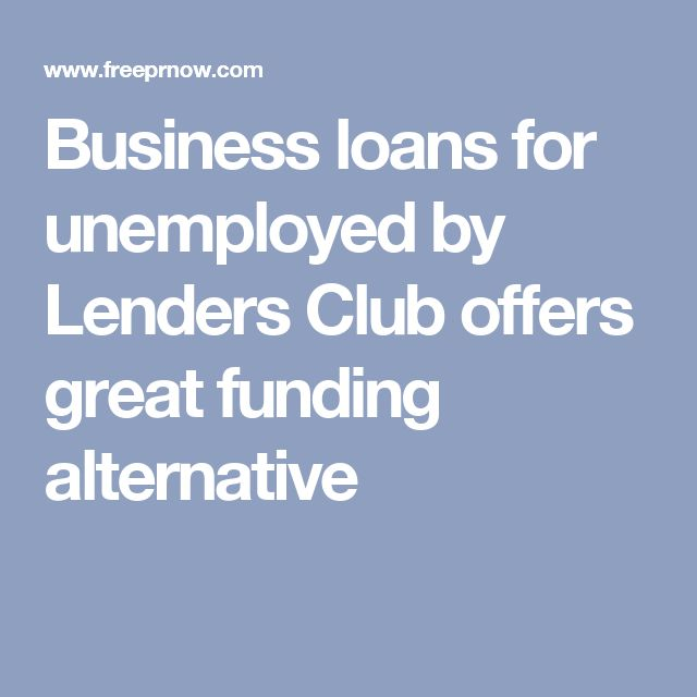 Business loans for unemployed by Lenders Club offers great funding alternative