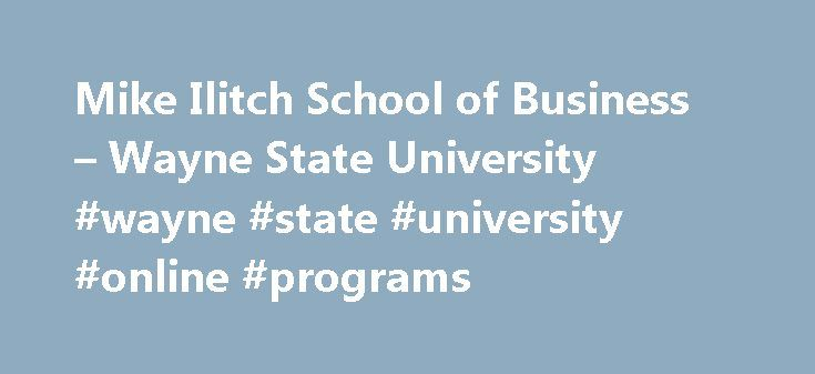 Mike Ilitch School of Business – Wayne State University #wayne #state #university #online #programs http://nigeria.remmont.com/mike-ilitch-school-of-business-wayne-state-university-wayne-state-university-online-programs/  # Mike IlitchSchool of Business You lead a busy life. But you're also ready to advance your career. The M.B.A. program at Wayne State University's Mike Ilitch School of Business gives you the opportunity to do so on your terms. Learn from outstanding faculty who bring a…