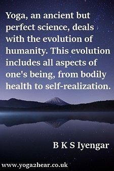 Yoga, an ancient but perfect science, deals with the evolution of humanity. This evolution includes all aspects of one's being, from bodily health to self-realization.  B.K.S Iyengar