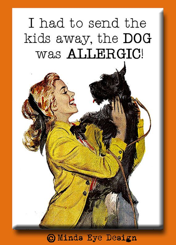 """""""I had to send the kids away, the dog was allergic."""""""