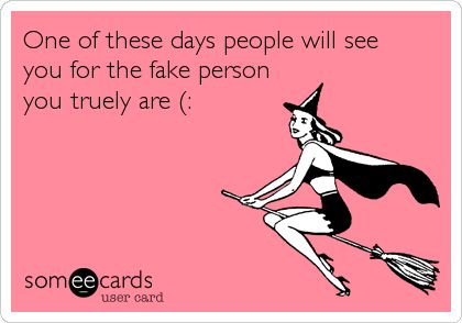 One of these days people will see you for the fake person you truely are (:.
