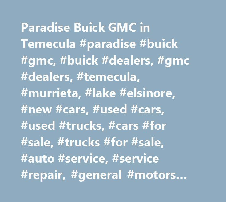 Paradise Buick GMC in Temecula #paradise #buick #gmc, #buick #dealers, #gmc #dealers, #temecula, #murrieta, #lake #elsinore, #new #cars, #used #cars, #used #trucks, #cars #for #sale, #trucks #for #sale, #auto #service, #service #repair, #general #motors #dealers, #gm #certified #dealers, #verano, #regal, #lacrosse, #encore, #enclave, #canyon, #terrain, #acadia, #yukon, #yukon #xl, #sierra #1500, #sierra #2500 #hd, #sierra #3500 #hd, #gmc #denali, #savana #van, #gmc #commercial #trucks, #gmc…