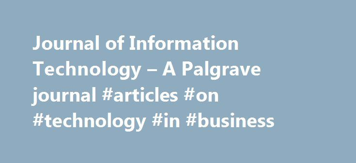 Journal of Information Technology – A Palgrave journal #articles #on #technology #in #business http://kenya.remmont.com/journal-of-information-technology-a-palgrave-journal-articles-on-technology-in-business/  # Journal of Information Technology Leslie Willcocks, The London School of Economics and Political Science, UKChris Sauer, University of Oxford, UK Pamela Abbott, The University of Sheffield, UKRon Babin, Ry Editors in chief Leslie Willcocks, The London School of Economics and…