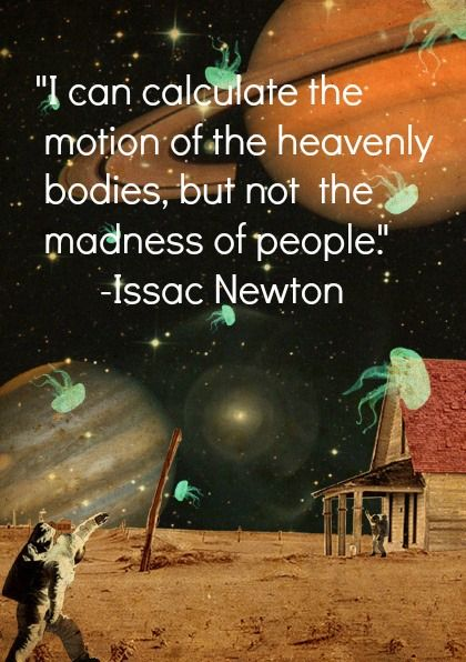 "I can calculate the motion of the heavenly bodies, but not the madness of people."" -Issac Newton"