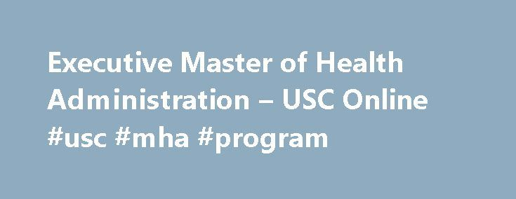 Executive Master of Health Administration – USC Online #usc #mha #program http://italy.remmont.com/executive-master-of-health-administration-usc-online-usc-mha-program/  # Executive Master of Health Administration Sol Price School of Public Policy Developed for both mid-career clinical and management professionals, the Executive Master of Health Administration program from the USC Price School delivers a transformative graduate-level educational experience designed to prepare the nation's…