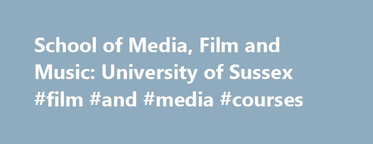 School of Media, Film and Music: University of Sussex #film #and #media #courses http://germany.nef2.com/school-of-media-film-and-music-university-of-sussex-film-and-media-courses/  # School of Media, Film and Music Across the School: About the School of Media, Film and Music Here at the School of Media, Film and Music we are interested in freedom in society and culture in relation to all kinds of different creations across many different media film, music, internet, radio, television, apps…