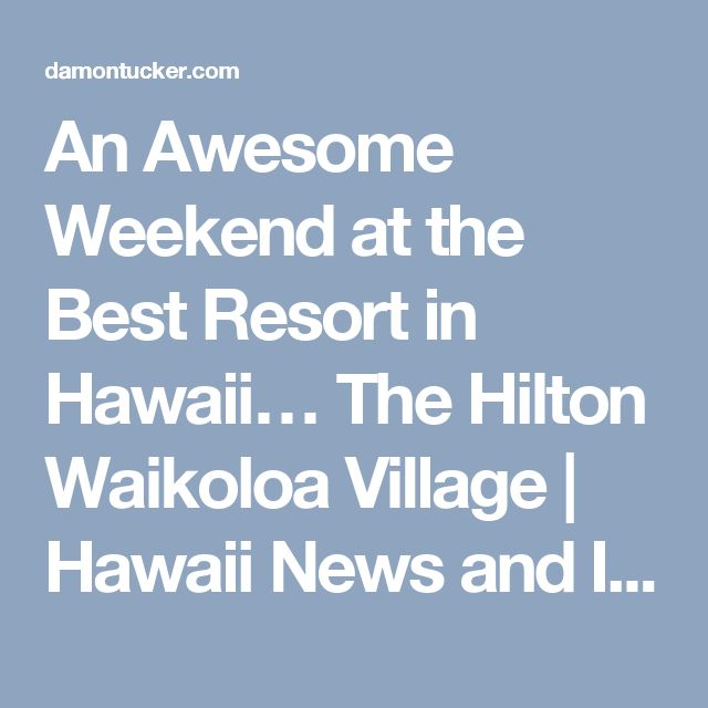 An Awesome Weekend at the Best Resort in Hawaii… The Hilton Waikoloa Village | Hawaii News and Island Information