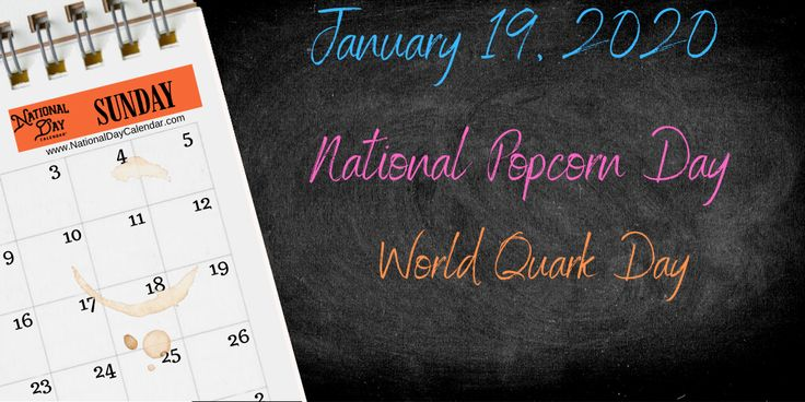 January 19, 2020 NATIONAL POPCORN DAY WORLD QUARK DAY