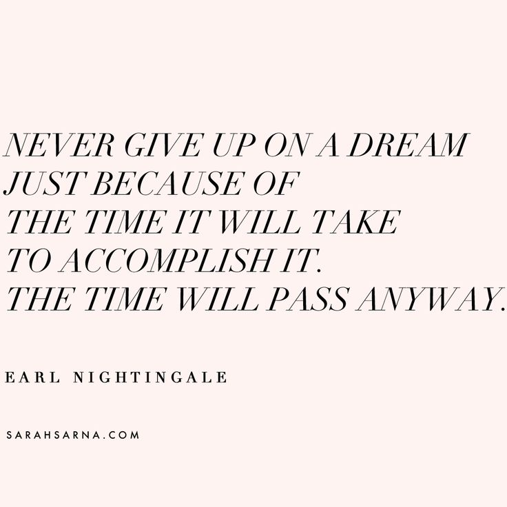 """Never give up on a dream just because of the time it will take to accomplish it. The time will pass anyway."" Love this quote by Earl Nightingale."