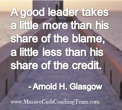 A good leader takes a little more than his share of the blame, a little less than hisshare of the credit ~ Arnold H. Glasgow